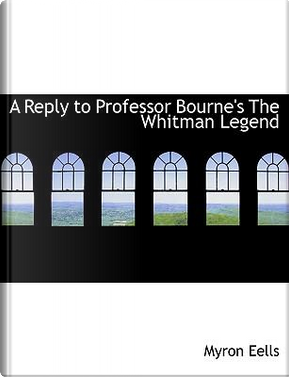A Reply to Professor Bourne's the Whitman Legend by Myron Eells