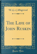 The Life of John Ruskin (Classic Reprint) by W. G. Collingwood