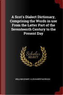 A Scot's Dialect Dictionary, Comprising the Words in Use from the Latter Part of the Seventeenth Century to the Present Day by William Grant