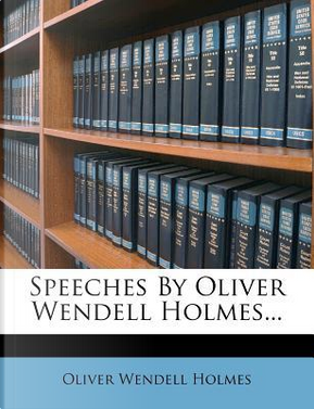 Speeches by Oliver Wendell Holmes... by Oliver Wendell, Jr. Holmes