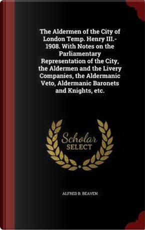 The Aldermen of the City of London Temp. Henry III.-1908. with Notes on the Parliamentary Representation of the City, the Aldermen and the Livery ... Veto, Aldermanic Baronets and Knights, Etc. by Alfred B Beaven