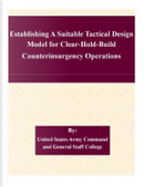 Establishing a Suitable Tactical Design Model for Clear-hold-build Counterinsurgency Operations by United States Army Command and General Staff College