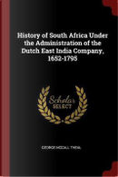 History of South Africa Under the Administration of the Dutch East India Company, 1652-1795 by George McCall Theal