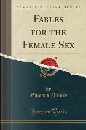 Fables for the Female Sex (Classic Reprint) by Edward Moore