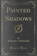 Painted Shadows (Classic Reprint) by Richard Le Gallienne