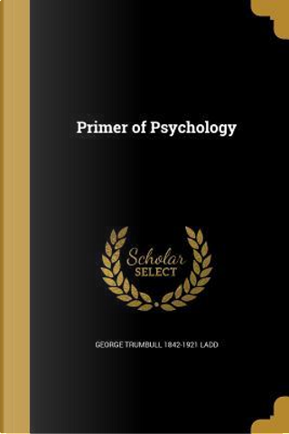 PRIMER OF PSYCHOLOGY by George Trumbull 1842-1921 Ladd