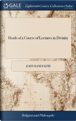 Heads of a Course of Lectures in Divinity by John Randolph