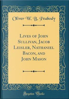 Lives of John Sullivan, Jacob Leisler, Nathaniel Bacon, and John Mason (Classic Reprint) by Oliver W. B. Peabody