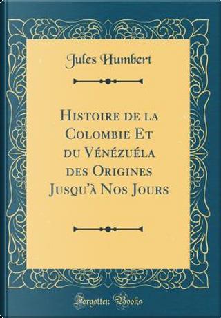 Histoire de la Colombie Et du Vénézuéla des Origines Jusqu'à Nos Jours (Classic Reprint) by Jules Humbert