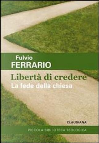 La libertà di credere. La fede della Chiesa by Fulvio Ferrario