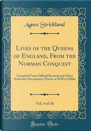 Lives of the Queens of England, From the Norman Conquest, Vol. 4 of 16 by Agnes Strickland