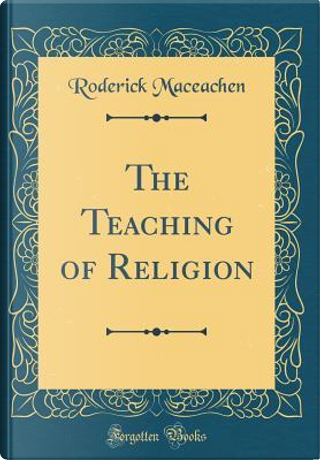 The Teaching of Religion (Classic Reprint) by Roderick Maceachen