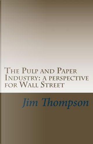 The Pulp and Paper Industry by Jim Thompson