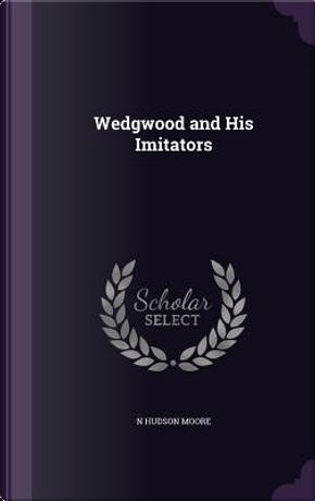 Wedgwood and His Imitators by N Hudson Moore