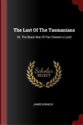 The Last of the Tasmanians by James Bonwick