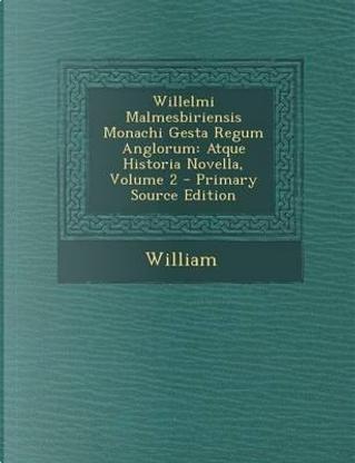 Willelmi Malmesbiriensis Monachi Gesta Regum Anglorum by William