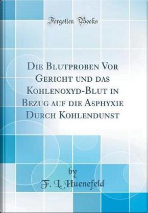 Die Blutproben Vor Gericht und das Kohlenoxyd-Blut in Bezug auf die Asphyxie Durch Kohlendunst (Classic Reprint) by F. L. Huenefeld