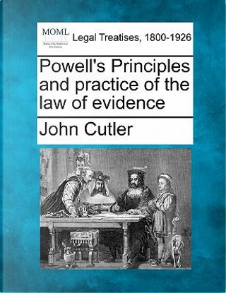 Powell's Principles and Practice of the Law of Evidence by John Cutler