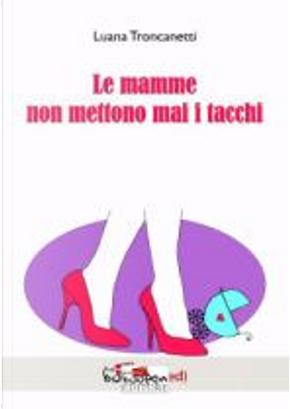 Le mamme non mettono mai i tacchi by Luana Troncanetti