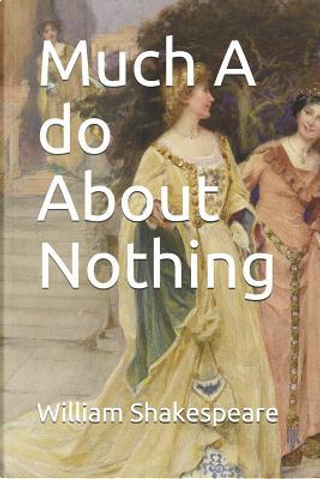 Much A do About Nothing by William Shakespeare