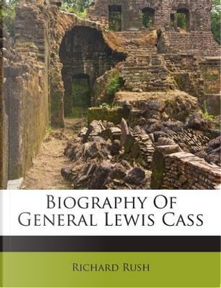 Biography of General Lewis Cass by Richard Rush