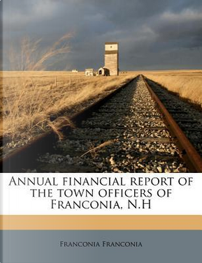 Annual Financial Report of the Town Officers of Franconia, N.H by Franconia Franconia
