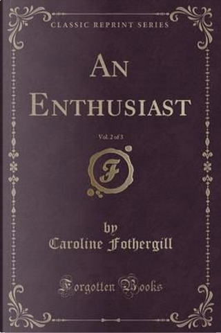 An Enthusiast, Vol. 2 of 3 (Classic Reprint) by Caroline Fothergill