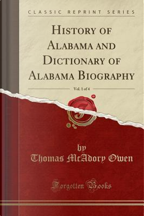 History of Alabama and Dictionary of Alabama Biography, Vol. 1 of 4 (Classic Reprint) by Thomas McAdory Owen