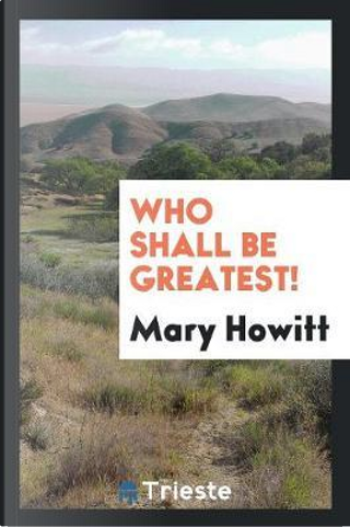 Who shall be greatest! by Mary Howitt