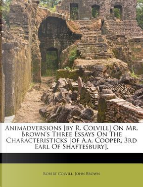 Animadversions [By R. Colvill] on Mr. Brown's Three Essays on the Characteristicks [Of A.A. Cooper, 3rd Earl of Shaftesbury]. by Robert Colvill