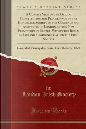 A Concise View of the Origin, Constitution and Proceedings of the Honorable Society of the Governor and Assistants of London, of the New Plantation in ... Society by London Irish Society