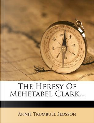 The Heresy of Mehetabel Clark... by Annie Trumbull Slosson