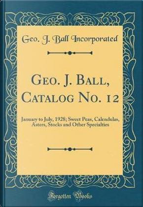 Geo. J. Ball, Catalog No. 12 by Geo J. Ball Incorporated