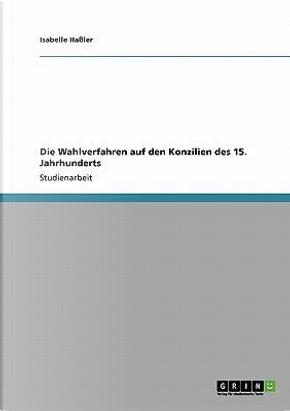 Die Wahlverfahren auf den Konzilien des 15. Jahrhunderts by Isabelle Haßler