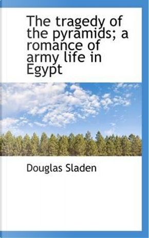 The Tragedy of the Pyramids; A Romance of Army Life in Egypt by Douglas Sladen