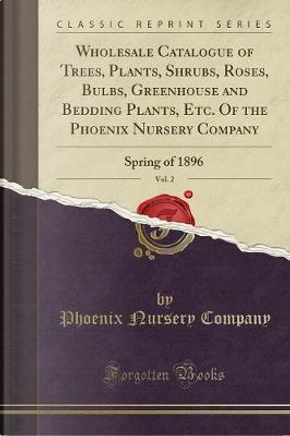 Wholesale Catalogue of Trees, Plants, Shrubs, Roses, Bulbs, Greenhouse and Bedding Plants, Etc. Of the Phoenix Nursery Company, Vol. 2 by Phoenix Nursery Company