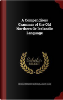 A Compendious Grammar of the Old Northern or Icelandic Language by George Perkins Marsh