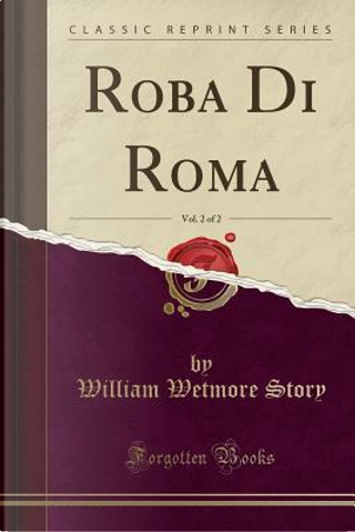 Roba Di Roma, Vol. 2 of 2 (Classic Reprint) by William Wetmore Story