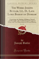 The Works Joseph Butler, LL. D., Late Lord Bishop of Durham, Vol. 1 of 2 by Joseph Butler