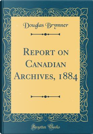 Report on Canadian Archives, 1884 (Classic Reprint) by Douglas Brymner