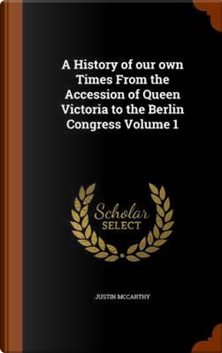 A History of Our Own Times from the Accession of Queen Victoria to the Berlin Congress Volume 1 by Professor of History Justin McCarthy