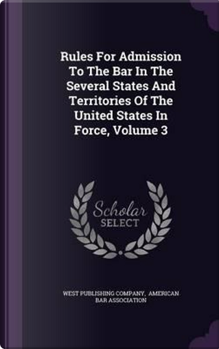 Rules for Admission to the Bar in the Several States and Territories of the United States in Force, Volume 3 by West Publishing Company