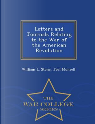 Letters and Journals Relating to the War of the American Revolution - War College Series by William L Stone