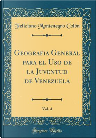 Geografia General para el Uso de la Juventud de Venezuela, Vol. 4 (Classic Reprint) by Feliciano Montenegro Colón