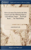 Fifteen Sermons Preached at the Rolls Chapel Upon the Following Subjects. Upon Humane Nature. ... by Joseph Butler, ... the Third Edition by Joseph Butler