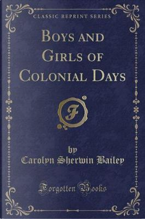 Boys and Girls, of Colonial Days (Classic Reprint) by Carolyn Sherwin Bailey