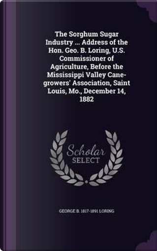 The Sorghum Sugar Industry Address of the Hon. Geo. B. Loring, U.S. Commissioner of Agriculture, Before the Mississippi Valley Cane-Growers' Association, Saint Louis, Mo, December 14, 1882 by George B 1817-1891 Loring