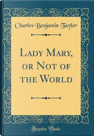 Lady Mary, or Not of the World (Classic Reprint) by Charles Benjamin TAYLER