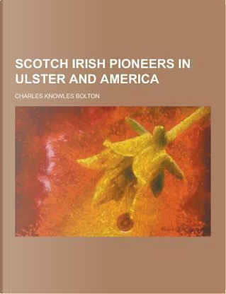 Scotch Irish Pioneers in Ulster and America by Charles Knowles Bolton