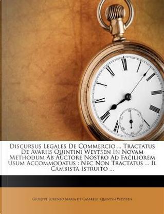 Discursus Legales de Commercio Tractatus de Avariis Quintini Weytsen in Novam Methodum AB Auctore Nostro Ad Faciliorem Usum Accommodatus by Quintyn Weytsen